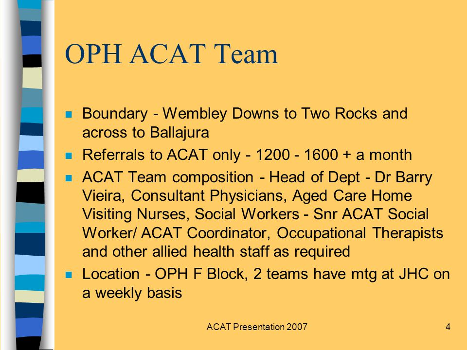 4 OPH ACAT Team n Boundary - Wembley Downs to Two Rocks and across to Ballajura n Referrals to ACAT only a month n ACAT Team composition - Head of Dept - Dr Barry Vieira, Consultant Physicians, Aged Care Home Visiting Nurses, Social Workers - Snr ACAT Social Worker/ ACAT Coordinator, Occupational Therapists and other allied health staff as required n Location - OPH F Block, 2 teams have mtg at JHC on a weekly basis