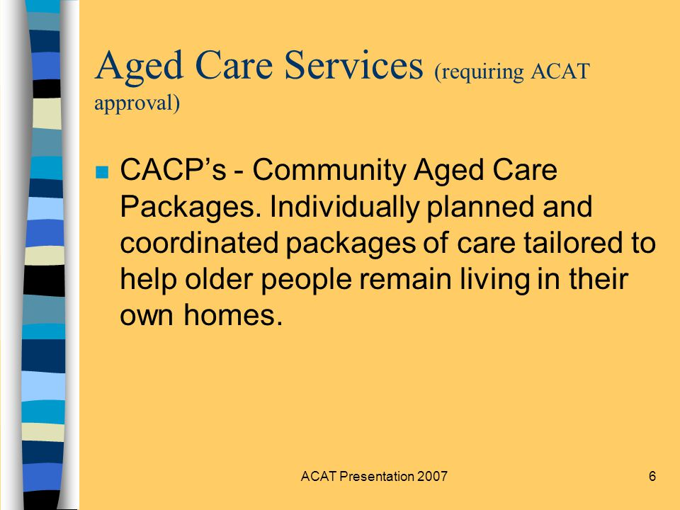 ACAT Presentation 20077 Aged Care Services (requiring ACAT approval) n EACH - Extended Aged Care at Home.