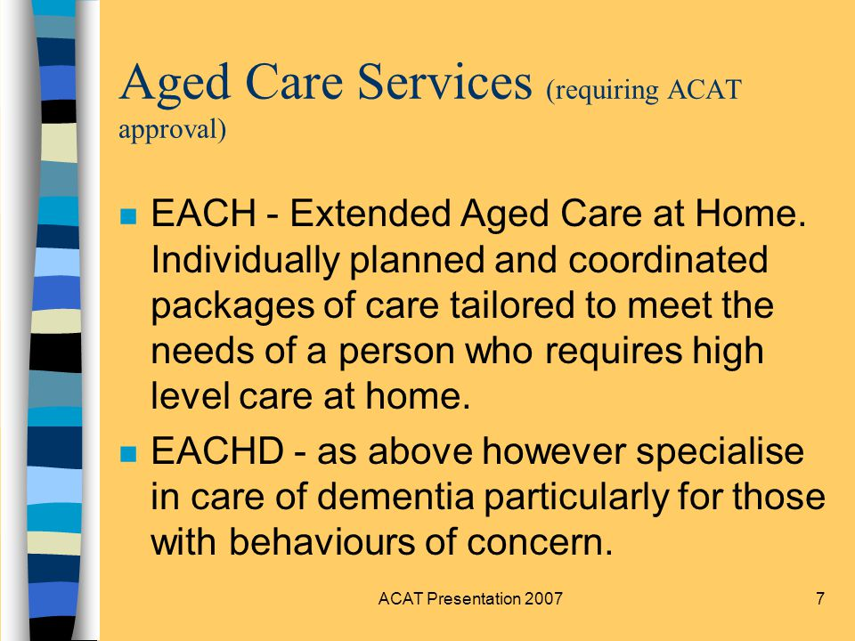 ACAT Presentation 20078 Aged Care Services (requiring ACAT approval) n TCS - Transitional Care Service (Residential/Community).