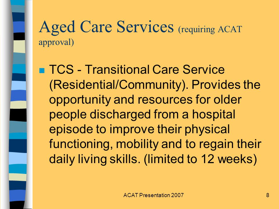 ACAT Presentation 200719 Rehabilitation and Aged Care Service at OPH n Inpatient (including Stroke unit) n Day Hospital n Parkinsons clinic n ACAT n MEU (Memory Evaluation Unit) n Falls clinic n HCP (Home Care Packages) n CAP (Care Awaiting Placement) n RAILS