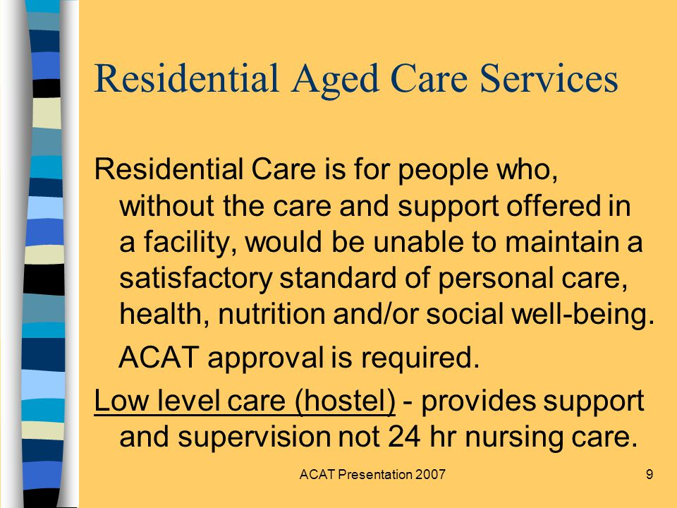 ACAT Presentation 200710 Residential Aged Care Services continued n High level care (nursing home)- is for residents that require intense 24 hr nursing services n Dementia Specific - can be low or high care provided in a secure environment.