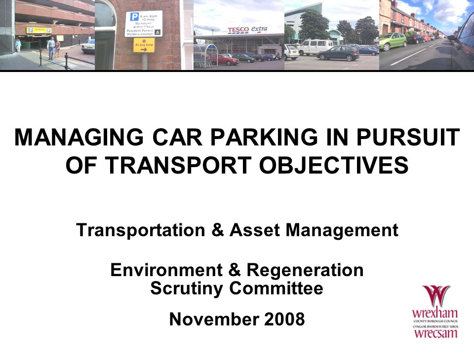 MANAGING CAR PARKING IN PURSUIT OF TRANSPORT OBJECTIVES Transportation & Asset Management Environment & Regeneration Scrutiny Committee November 2008