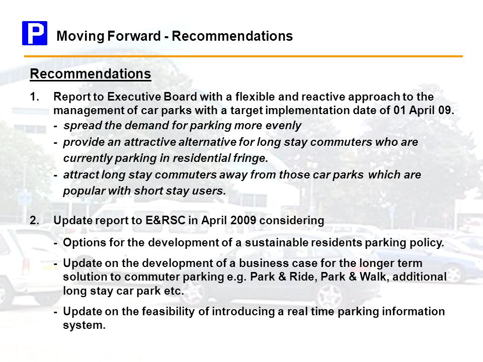 Recommendations 1.Report to Executive Board with a flexible and reactive approach to the management of car parks with a target implementation date of 01 April 09.