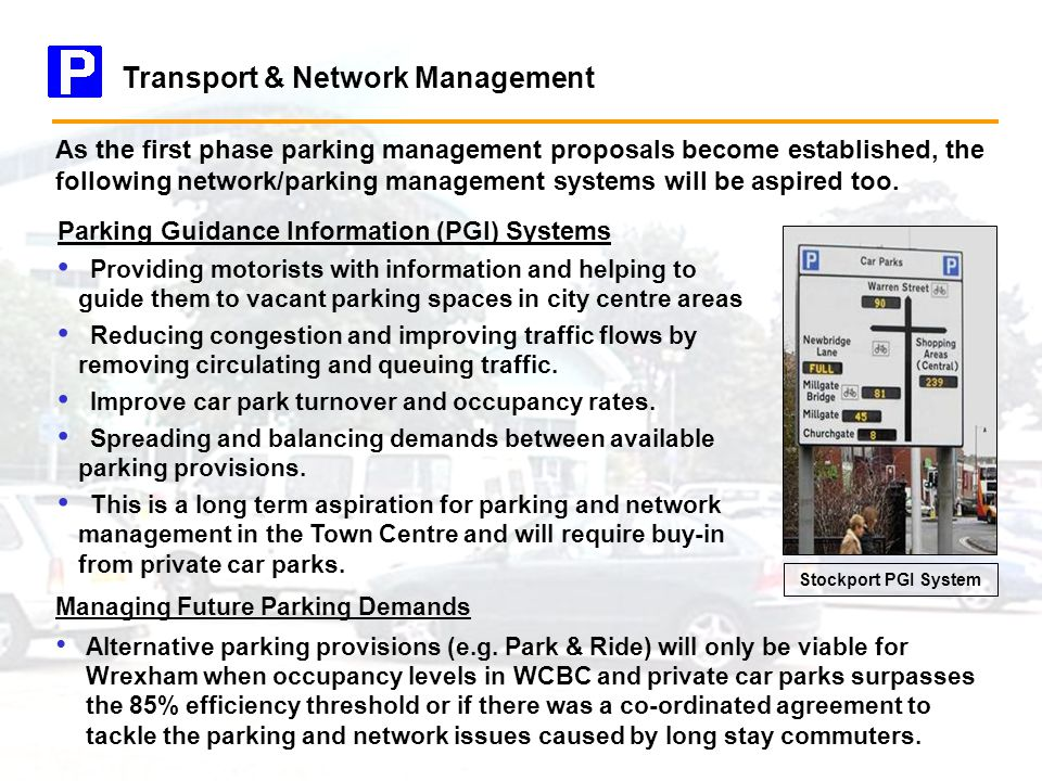Transport & Network Management Parking Guidance Information (PGI) Systems Providing motorists with information and helping to guide them to vacant parking spaces in city centre areas Reducing congestion and improving traffic flows by removing circulating and queuing traffic.