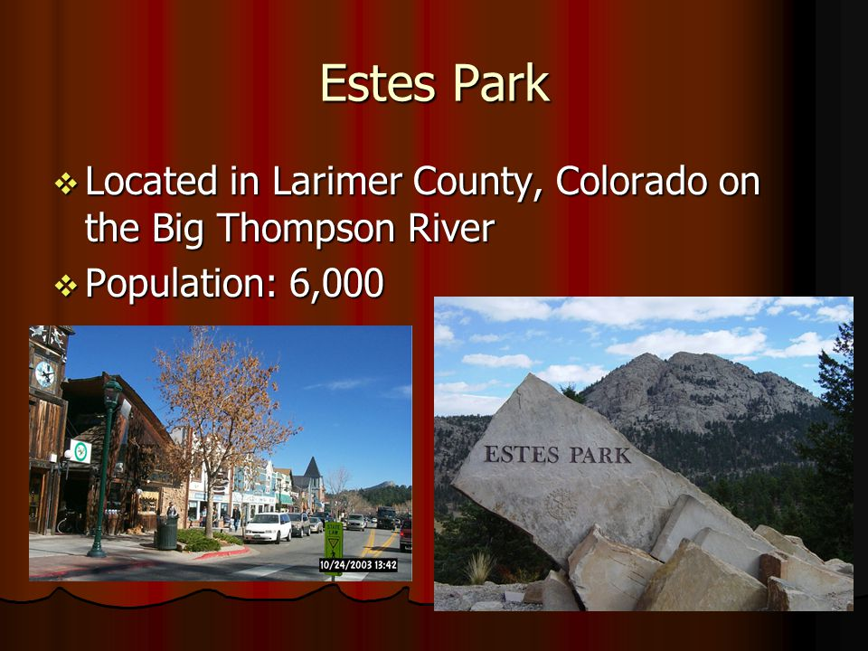 Estes Park Located in Larimer County, Colorado on the Big Thompson River Located in Larimer County, Colorado on the Big Thompson River Population: 6,000 Population: 6,000
