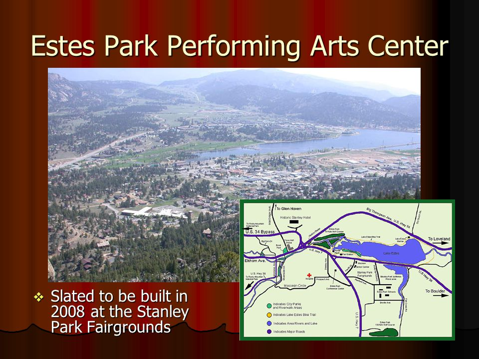 Estes Park Performing Arts Center Slated to be built in 2008 at the Stanley Park Fairgrounds Slated to be built in 2008 at the Stanley Park Fairgrounds