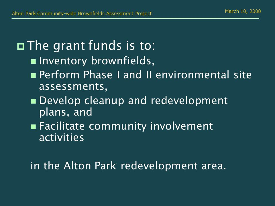 Alton Park Community-wide Brownfields Assessment Project March 10, 2008 The grant funds is to: Inventory brownfields, Perform Phase I and II environmental site assessments, Develop cleanup and redevelopment plans, and Facilitate community involvement activities in the Alton Park redevelopment area.