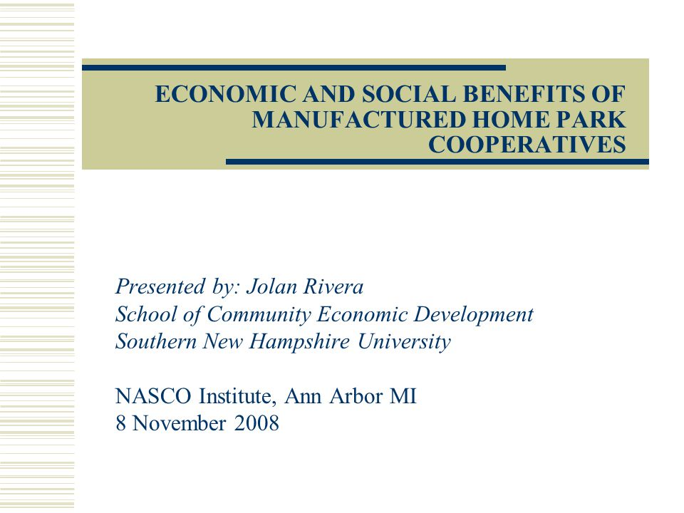 PART 1: Qualitative Study of the Social and Economic Benefits of Cooperative MHPs UNANTICIPATED CONSEQUENCES Unanticipated positive consequences NHCLFs role as catalyst developed Public health and environmental benefits Investment in upkeep of homes Appreciation in the value of private manufactured home units due to shared land ownership Unanticipated negative consequences Free riders Leadership cliques and internal conflicts Burnout