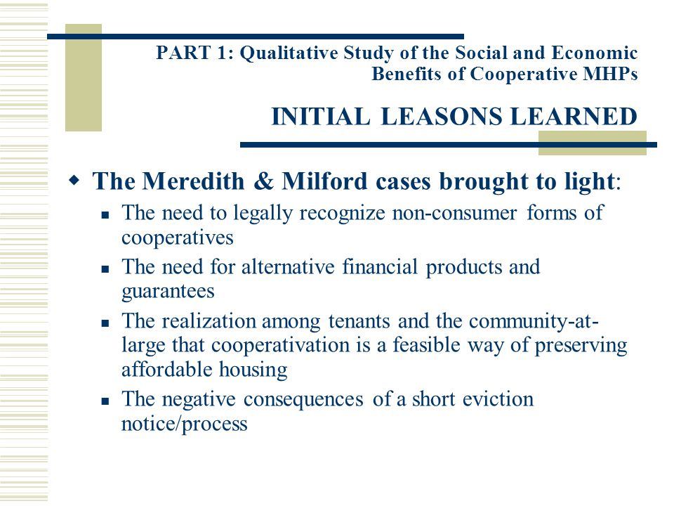 PART 1: Qualitative Study of the Social and Economic Benefits of Cooperative MHPs INITIAL LEASONS LEARNED The Meredith & Milford cases brought to light: The need to legally recognize non-consumer forms of cooperatives The need for alternative financial products and guarantees The realization among tenants and the community-at- large that cooperativation is a feasible way of preserving affordable housing The negative consequences of a short eviction notice/process