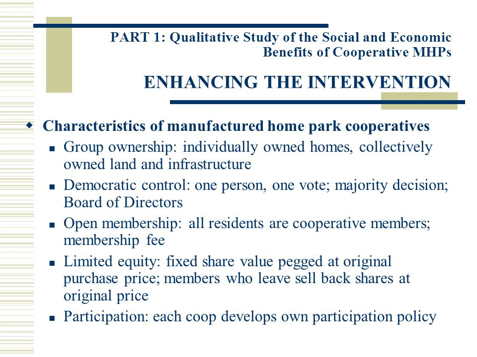 PART 1: Qualitative Study of the Social and Economic Benefits of Cooperative MHPs ENHANCING THE INTERVENTION Characteristics of manufactured home park cooperatives Group ownership: individually owned homes, collectively owned land and infrastructure Democratic control: one person, one vote; majority decision; Board of Directors Open membership: all residents are cooperative members; membership fee Limited equity: fixed share value pegged at original purchase price; members who leave sell back shares at original price Participation: each coop develops own participation policy