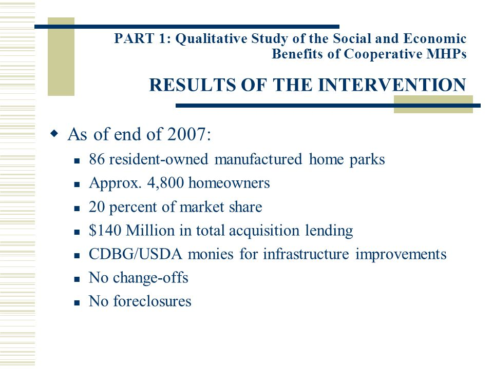 PART 1: Qualitative Study of the Social and Economic Benefits of Cooperative MHPs RESULTS OF THE INTERVENTION As of end of 2007: 86 resident-owned manufactured home parks Approx.