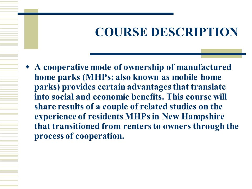 COURSE DESCRIPTION A cooperative mode of ownership of manufactured home parks (MHPs; also known as mobile home parks) provides certain advantages that