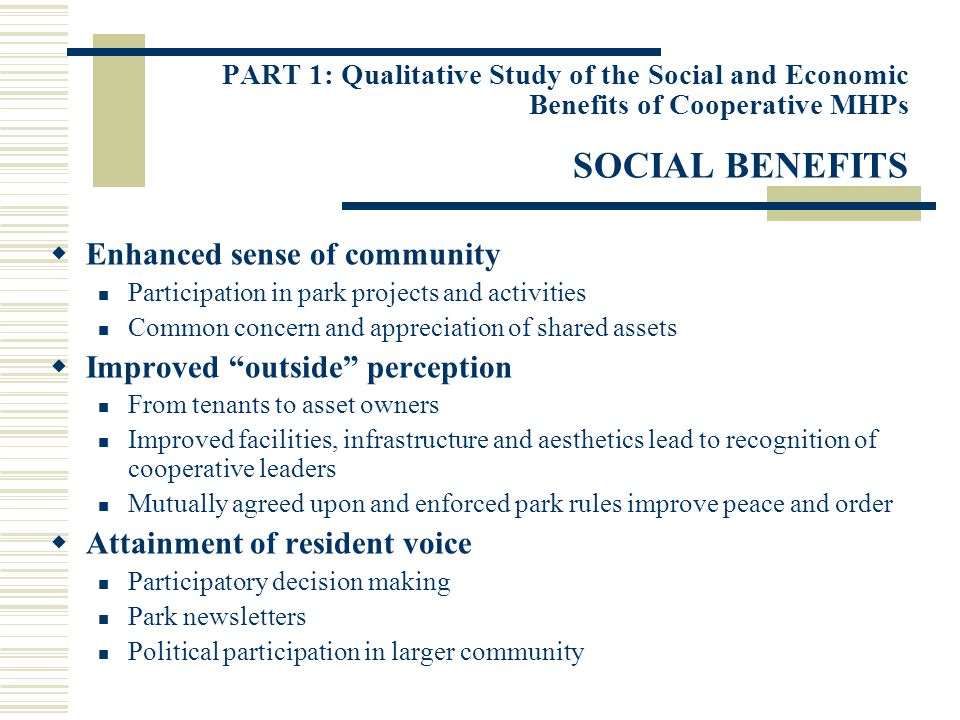PART 1: Qualitative Study of the Social and Economic Benefits of Cooperative MHPs SOCIAL BENEFITS Enhanced sense of community Participation in park projects and activities Common concern and appreciation of shared assets Improved outside perception From tenants to asset owners Improved facilities, infrastructure and aesthetics lead to recognition of cooperative leaders Mutually agreed upon and enforced park rules improve peace and order Attainment of resident voice Participatory decision making Park newsletters Political participation in larger community