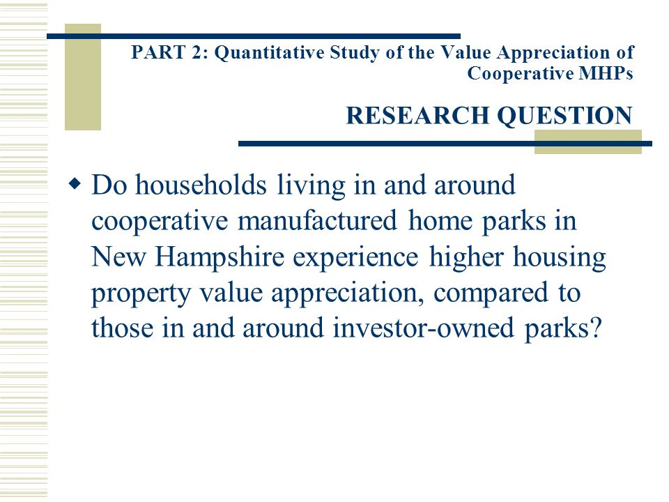 PART 2: Quantitative Study of the Value Appreciation of Cooperative MHPs RESEARCH QUESTION Do households living in and around cooperative manufactured home parks in New Hampshire experience higher housing property value appreciation, compared to those in and around investor-owned parks