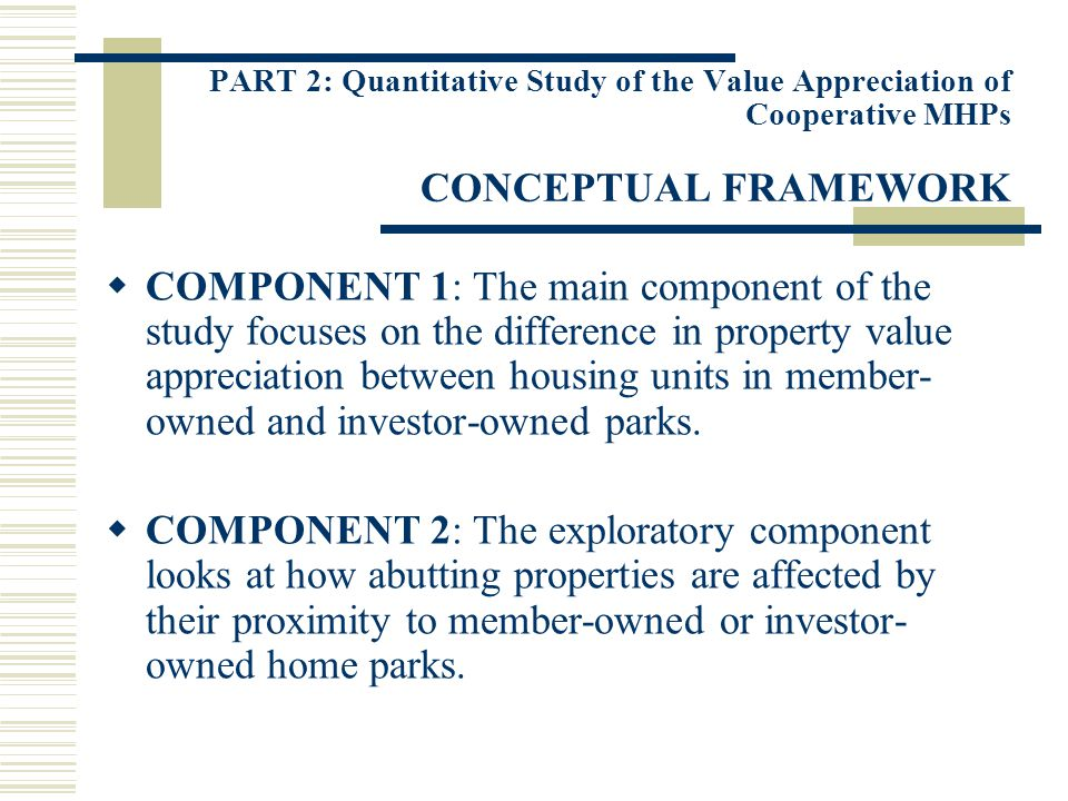 PART 2: Quantitative Study of the Value Appreciation of Cooperative MHPs CONCEPTUAL FRAMEWORK COMPONENT 1: The main component of the study focuses on the difference in property value appreciation between housing units in member- owned and investor-owned parks.