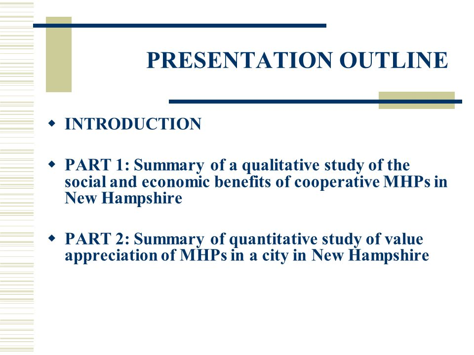 PART 1: Qualitative Study of the Social and Economic Benefits of Cooperative MHPs PURPOSE OF STUDY To illustrate how a socio-economic problem is addressed by an intervention that has both economic and social dimensions to produce economic and social benefits Specifically, to illustrate how limited access to fair and affordable housing is addressed by cooperativism and policy advocacy to produce homeownership and a sense of community