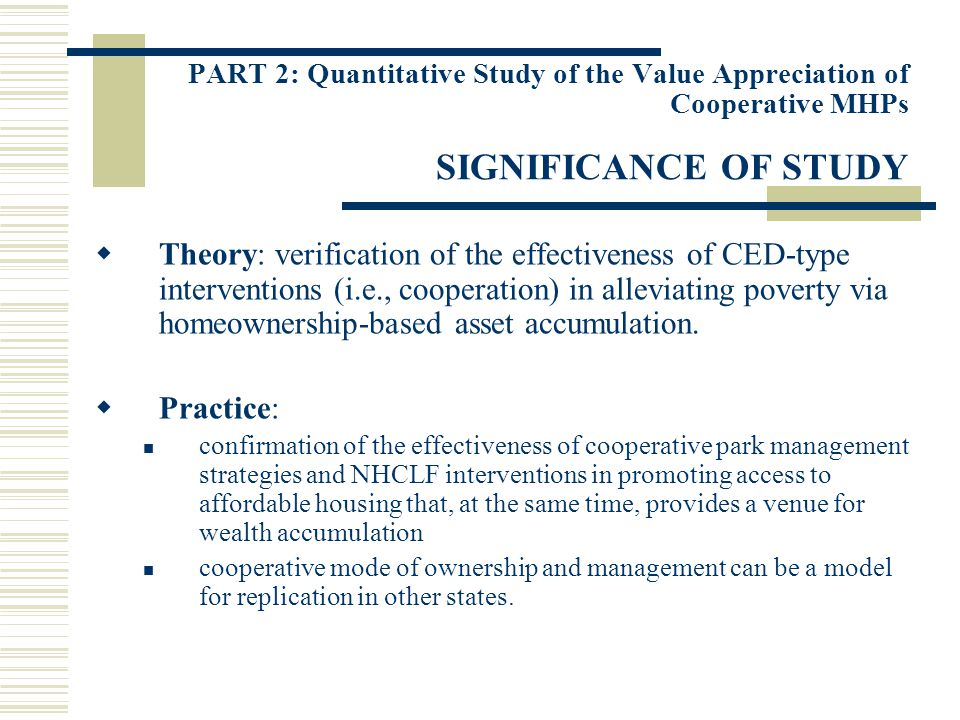 PART 2: Quantitative Study of the Value Appreciation of Cooperative MHPs SIGNIFICANCE OF STUDY Theory: verification of the effectiveness of CED-type interventions (i.e., cooperation) in alleviating poverty via homeownership-based asset accumulation.