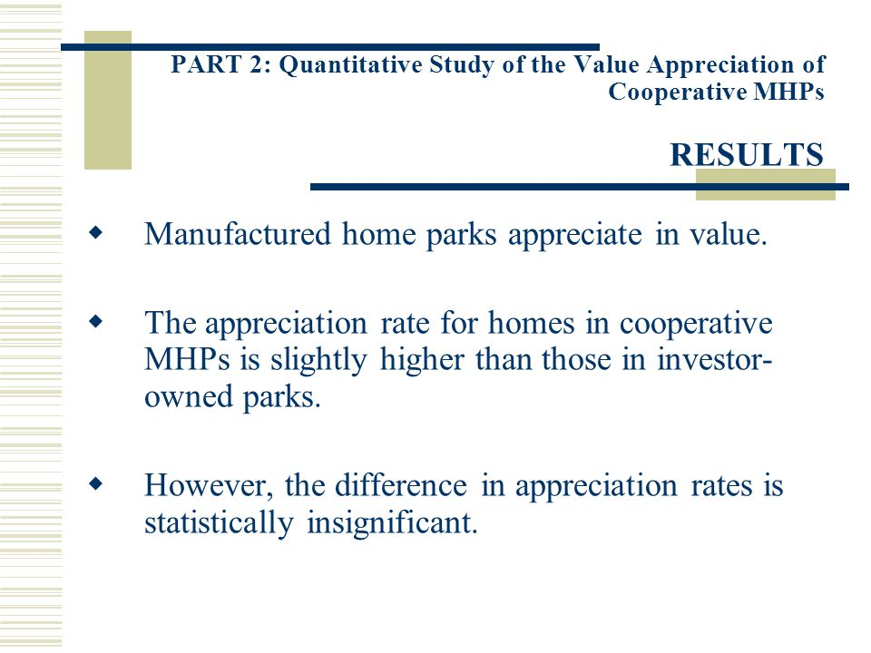 PART 2: Quantitative Study of the Value Appreciation of Cooperative MHPs RESULTS Manufactured home parks appreciate in value. The appreciation rate fo