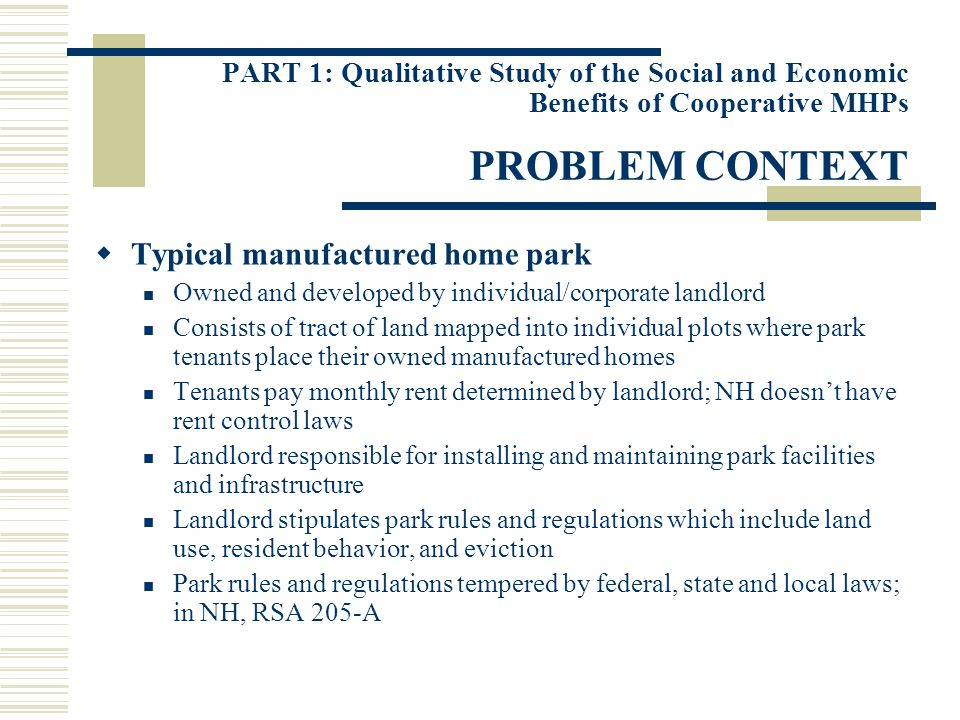 PART 1: Qualitative Study of the Social and Economic Benefits of Cooperative MHPs PROBLEM CONTEXT Typical manufactured home park Owned and developed by individual/corporate landlord Consists of tract of land mapped into individual plots where park tenants place their owned manufactured homes Tenants pay monthly rent determined by landlord; NH doesnt have rent control laws Landlord responsible for installing and maintaining park facilities and infrastructure Landlord stipulates park rules and regulations which include land use, resident behavior, and eviction Park rules and regulations tempered by federal, state and local laws; in NH, RSA 205-A