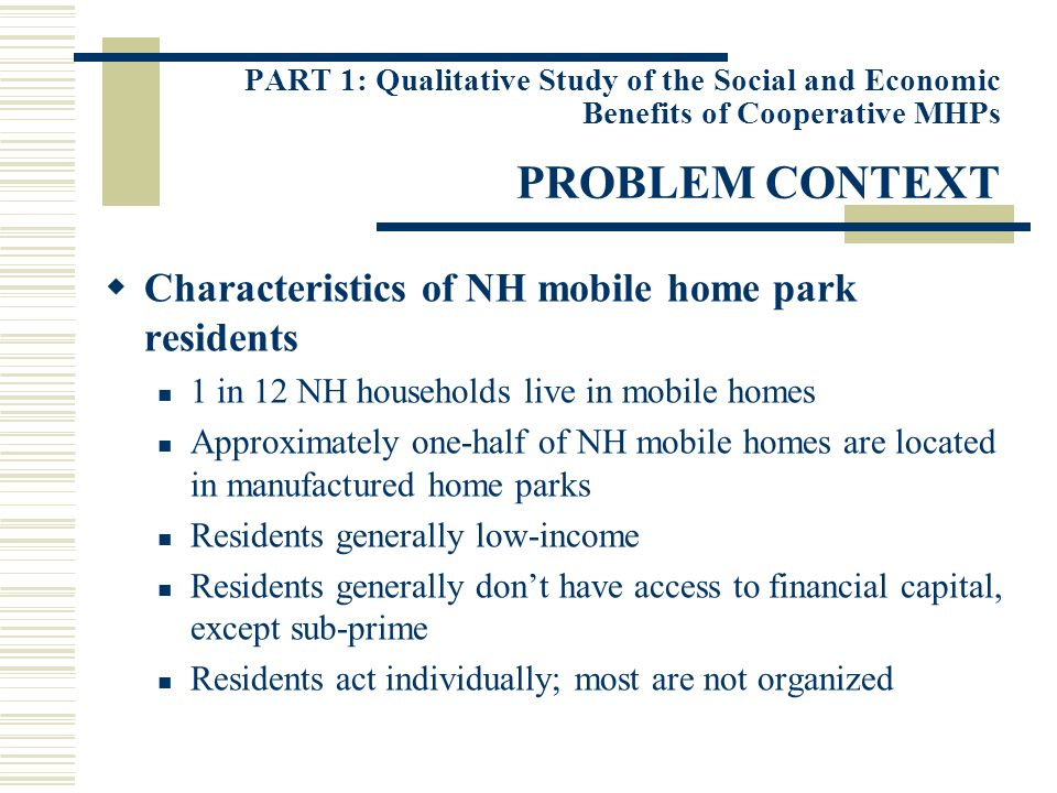 PART 1: Qualitative Study of the Social and Economic Benefits of Cooperative MHPs ECONOMIC DIMENSIONS OF PROBLEM Vulnerability to rent increases No rent control laws in NH High demand, low supply Landlords profit maximization motive Insecurity of land tenure Change in park ownership potentially means significant rent increases Threat of land use conversion Difficulty of moving mobile home structure Poor park facilities and infrastructure Absentee landlord Cost minimization
