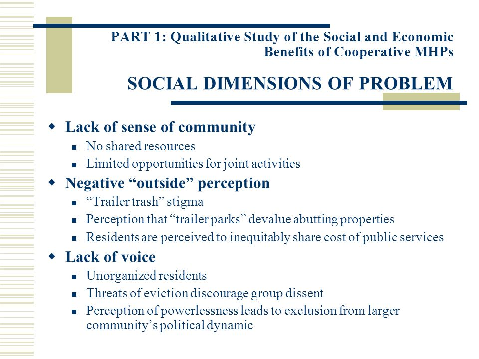 PART 1: Qualitative Study of the Social and Economic Benefits of Cooperative MHPs SOCIAL DIMENSIONS OF PROBLEM Lack of sense of community No shared resources Limited opportunities for joint activities Negative outside perception Trailer trash stigma Perception that trailer parks devalue abutting properties Residents are perceived to inequitably share cost of public services Lack of voice Unorganized residents Threats of eviction discourage group dissent Perception of powerlessness leads to exclusion from larger communitys political dynamic