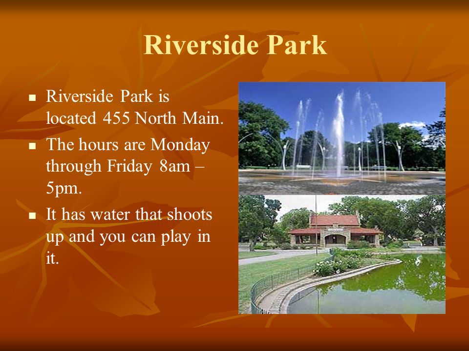 Riverside Park Riverside Park is located 455 North Main. The hours are Monday through Friday 8am – 5pm. It has water that shoots up and you can play i