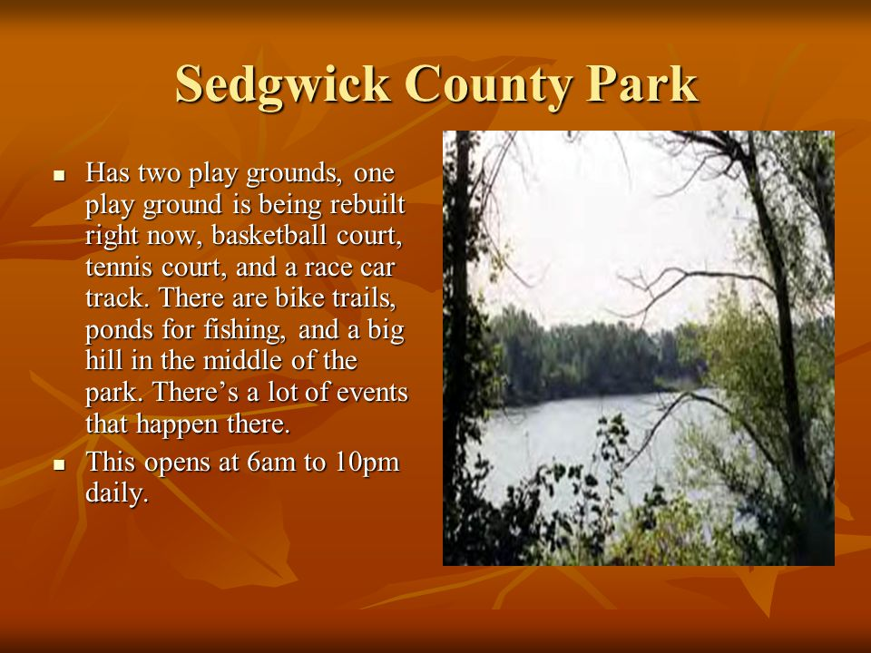 Sedgwick County Park Has two play grounds, one play ground is being rebuilt right now, basketball court, tennis court, and a race car track. There are