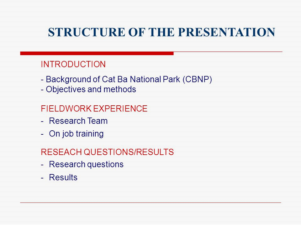 STRUCTURE OF THE PRESENTATION INTRODUCTION - Background of Cat Ba National Park (CBNP) - Objectives and methods FIELDWORK EXPERIENCE - Research Team - On job training RESEACH QUESTIONS/RESULTS - Research questions - Results