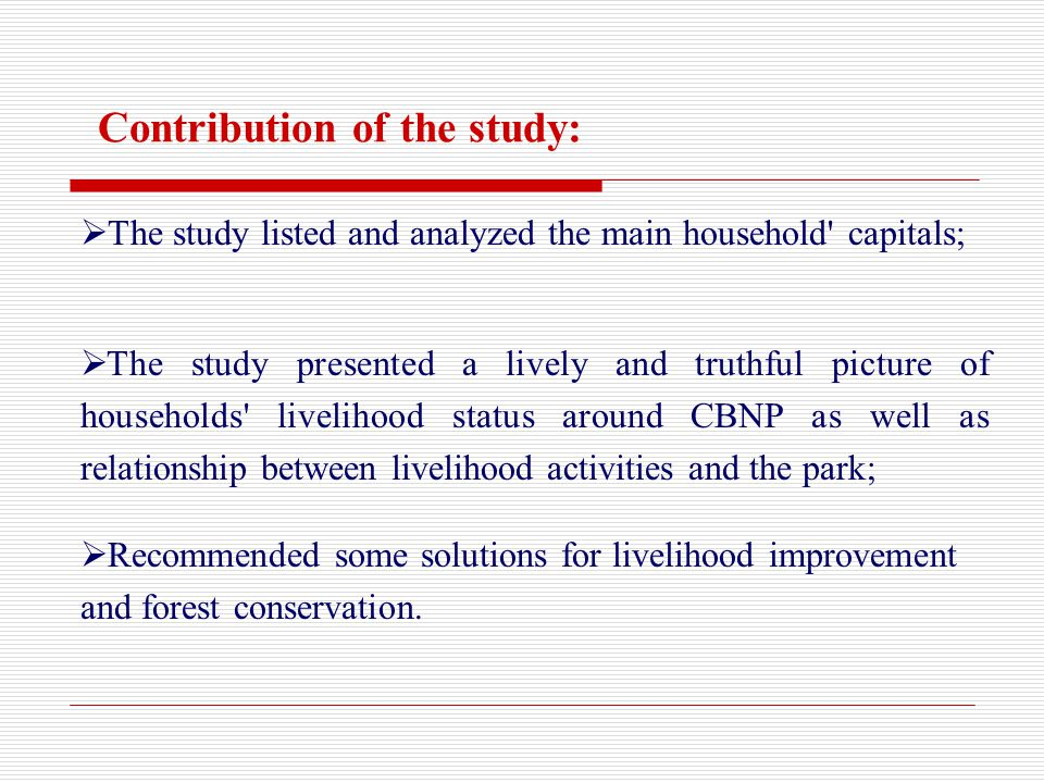 Contribution of the study: The study presented a lively and truthful picture of households livelihood status around CBNP as well as relationship between livelihood activities and the park; Recommended some solutions for livelihood improvement and forest conservation.