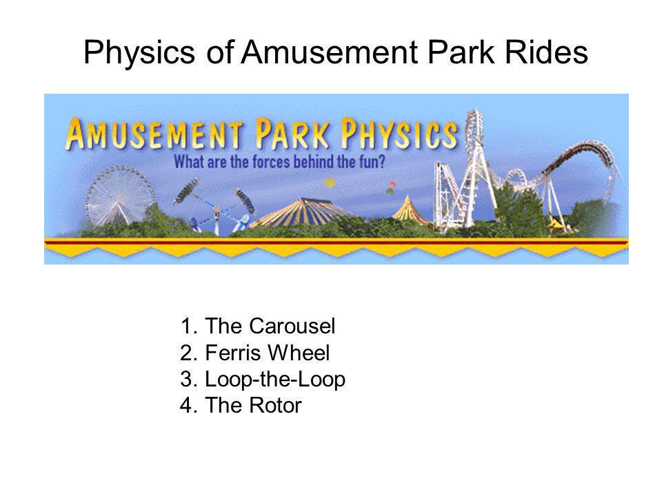 Physics of Amusement Park Rides 1.The Carousel 2.Ferris Wheel 3.Loop-the-Loop 4.The Rotor