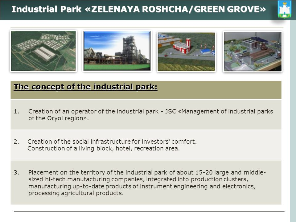 Industrial Park «ZELENAYA ROSHCHA/GREEN GROVE» Industrial Park «ZELENAYA ROSHCHA/GREEN GROVE» The concept of the industrial park: 1.Creation of an ope