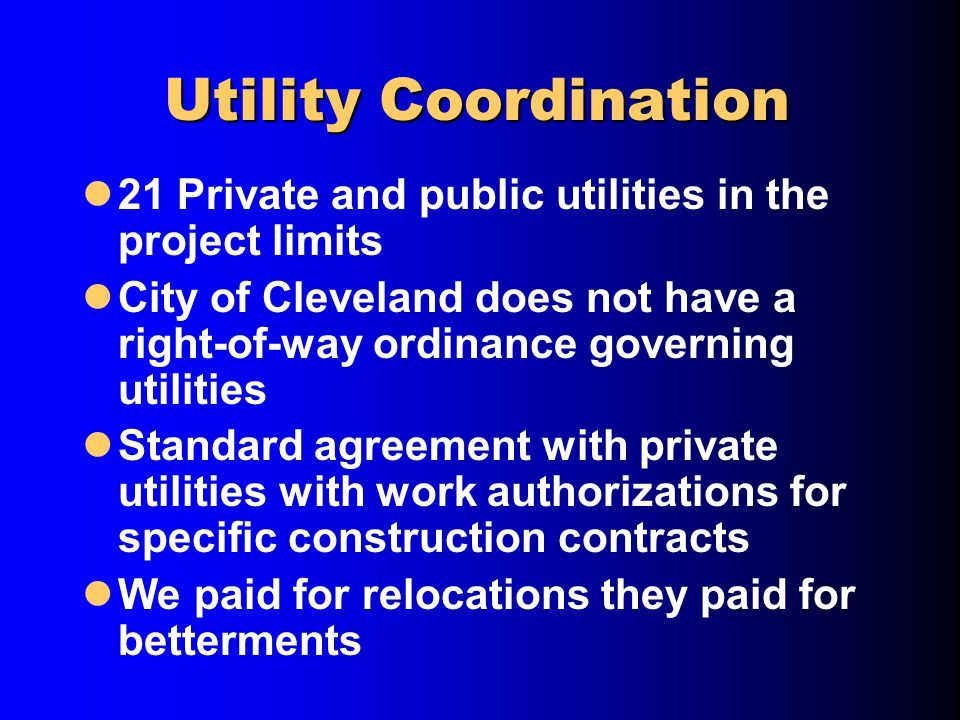 Utility Coordination 21 Private and public utilities in the project limits City of Cleveland does not have a right-of-way ordinance governing utilities Standard agreement with private utilities with work authorizations for specific construction contracts We paid for relocations they paid for betterments