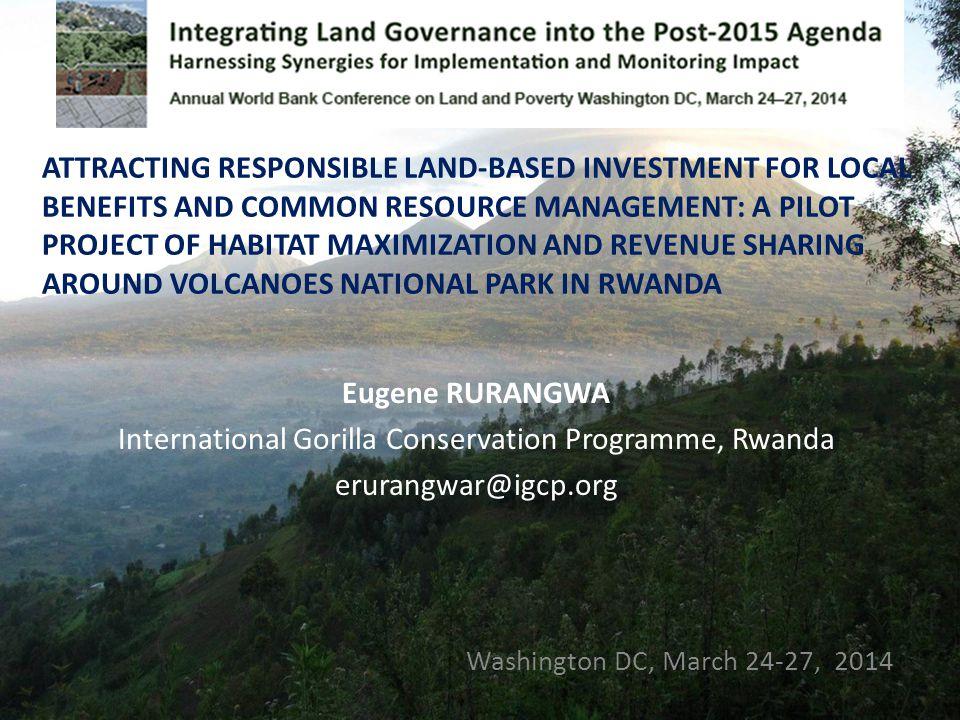 Eugene RURANGWA International Gorilla Conservation Programme, Rwanda erurangwar@igcp.org Washington DC, March 24-27, 2014 ATTRACTING RESPONSIBLE LAND-BASED INVESTMENT FOR LOCAL BENEFITS AND COMMON RESOURCE MANAGEMENT: A PILOT PROJECT OF HABITAT MAXIMIZATION AND REVENUE SHARING AROUND VOLCANOES NATIONAL PARK IN RWANDA