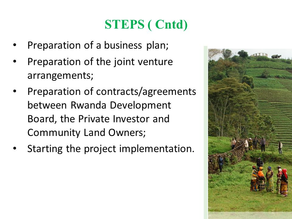 STEPS ( Cntd) Preparation of a business plan; Preparation of the joint venture arrangements; Preparation of contracts/agreements between Rwanda Develo