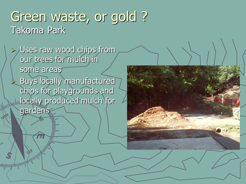 Green waste, or gold ? Takoma Park Uses raw wood chips from our trees for mulch in some areas Uses raw wood chips from our trees for mulch in some are