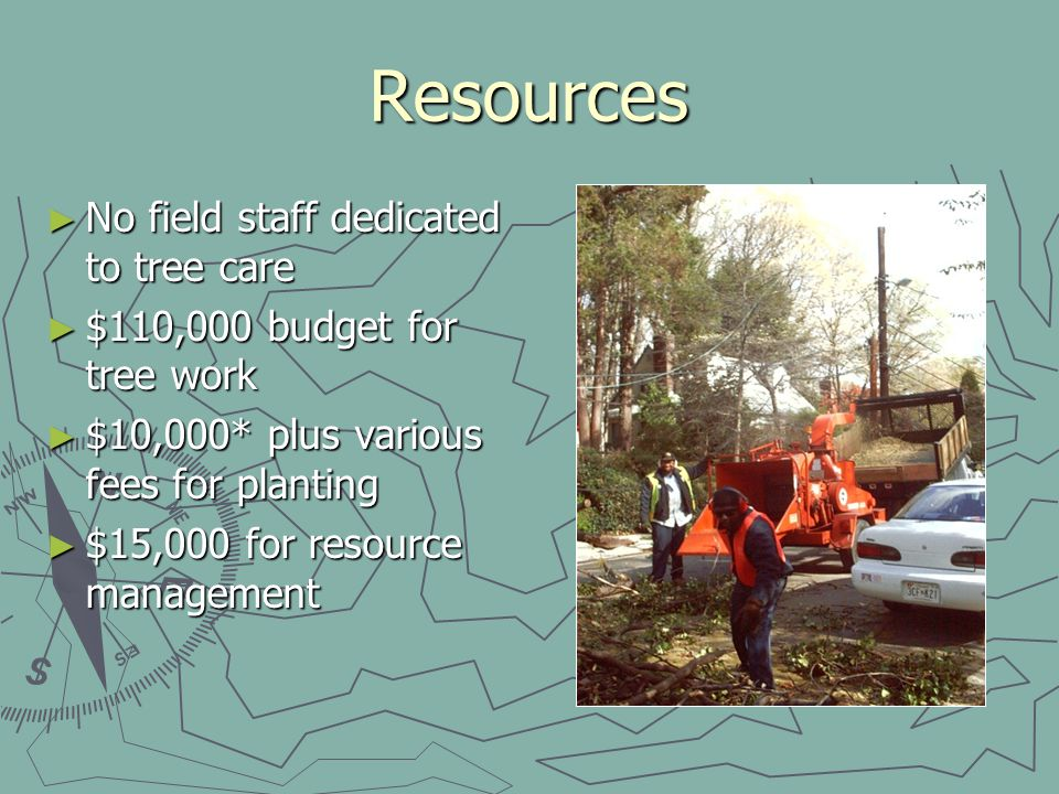 Resources No field staff dedicated to tree care No field staff dedicated to tree care $110,000 budget for tree work $110,000 budget for tree work $10,000* plus various fees for planting $10,000* plus various fees for planting $15,000 for resource management $15,000 for resource management