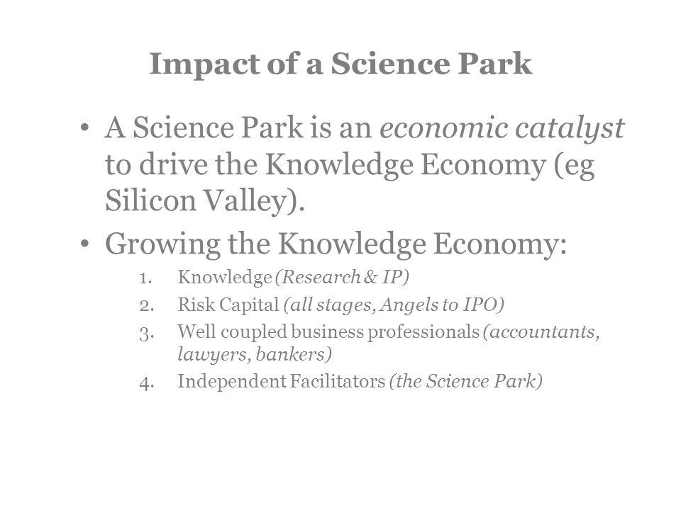 Impact of a Science Park A Science Park is an economic catalyst to drive the Knowledge Economy (eg Silicon Valley).