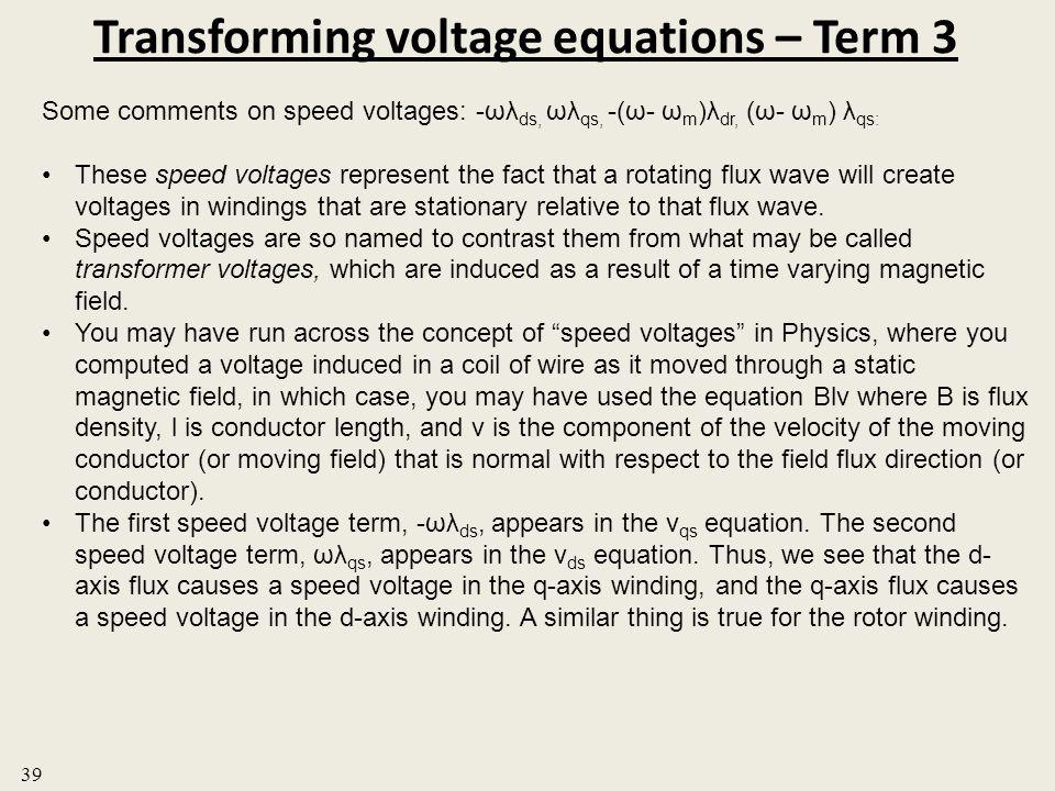 Transforming voltage equations – Term 3 39 Some comments on speed voltages: -ωλ ds, ωλ qs, -(ω- ω m )λ dr, (ω- ω m ) λ qs: These speed voltages repres