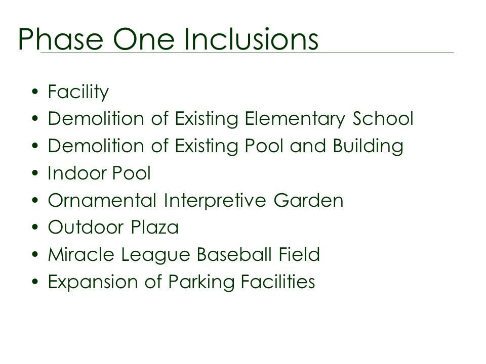 Facility Demolition of Existing Elementary School Demolition of Existing Pool and Building Indoor Pool Ornamental Interpretive Garden Outdoor Plaza Miracle League Baseball Field Expansion of Parking Facilities Phase One Inclusions