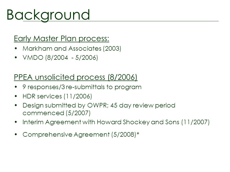 Early Master Plan process: Markham and Associates (2003) VMDO (8/2004 - 5/2006) PPEA unsolicited process (8/2006) 9 responses/3 re-submittals to program HDR services (11/2006) Design submitted by OWPR; 45 day review period commenced (5/2007) Interim Agreement with Howard Shockey and Sons (11/2007) Comprehensive Agreement (5/2008)* Background