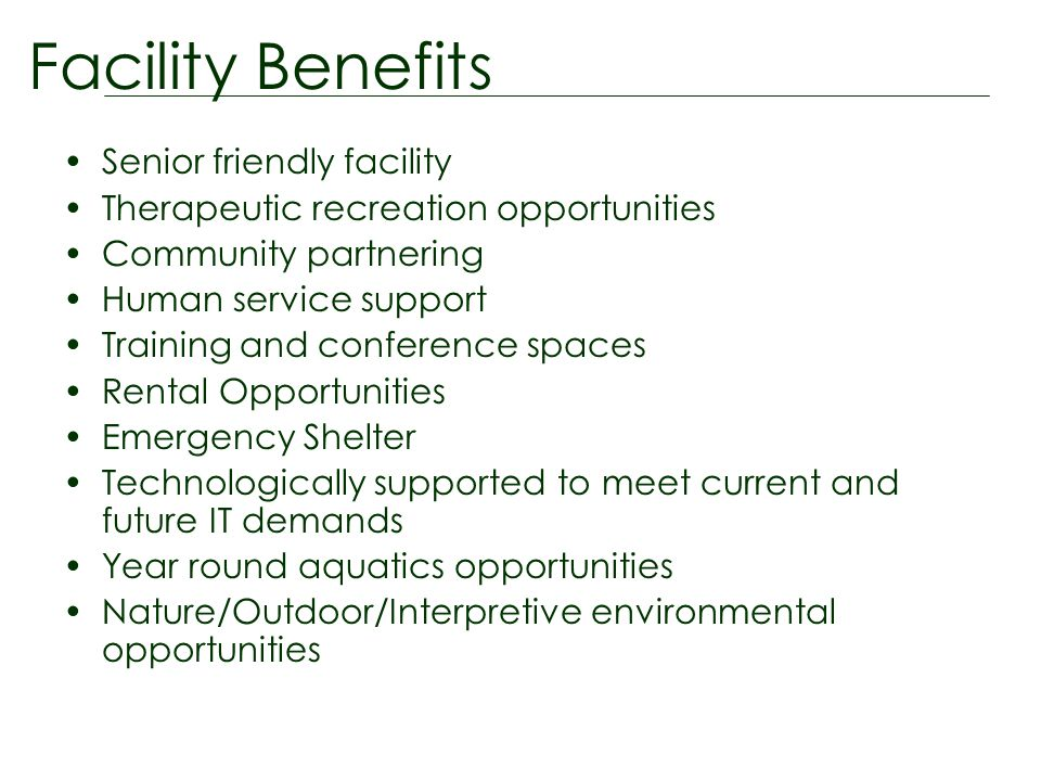 Senior friendly facility Therapeutic recreation opportunities Community partnering Human service support Training and conference spaces Rental Opportunities Emergency Shelter Technologically supported to meet current and future IT demands Year round aquatics opportunities Nature/Outdoor/Interpretive environmental opportunities Facility Benefits