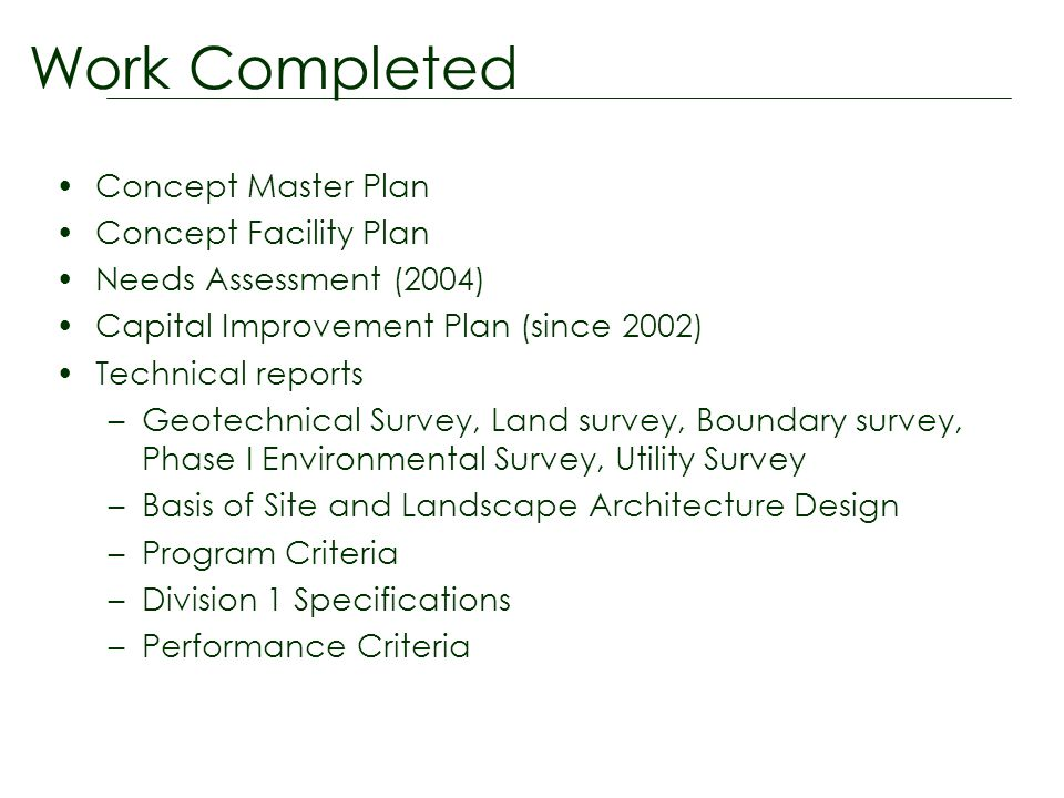 Concept Master Plan Concept Facility Plan Needs Assessment (2004) Capital Improvement Plan (since 2002) Technical reports –Geotechnical Survey, Land survey, Boundary survey, Phase I Environmental Survey, Utility Survey –Basis of Site and Landscape Architecture Design –Program Criteria –Division 1 Specifications –Performance Criteria Work Completed