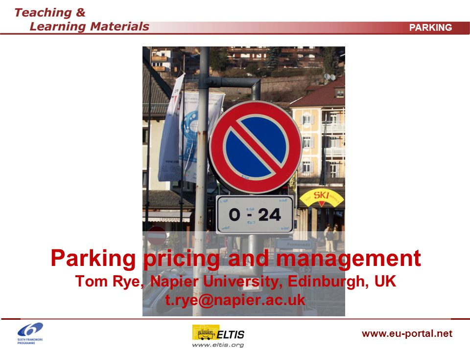 www.eu-portal.net PARKING Parkings effect on car and public transport use - 3 (From COST 342 – latest European research) Wiener Neustadt – new parking zone caused 25% of employees who had previously parked in area to switch to walking and cycling Vienna Districts 5-9 – new parking zone caused: 30% decrease in traffic volumes 30% of visitors and workers in the area who previously came by car switched mode 7% visitors switched destination (COST report does not state when these changes were introduced!)