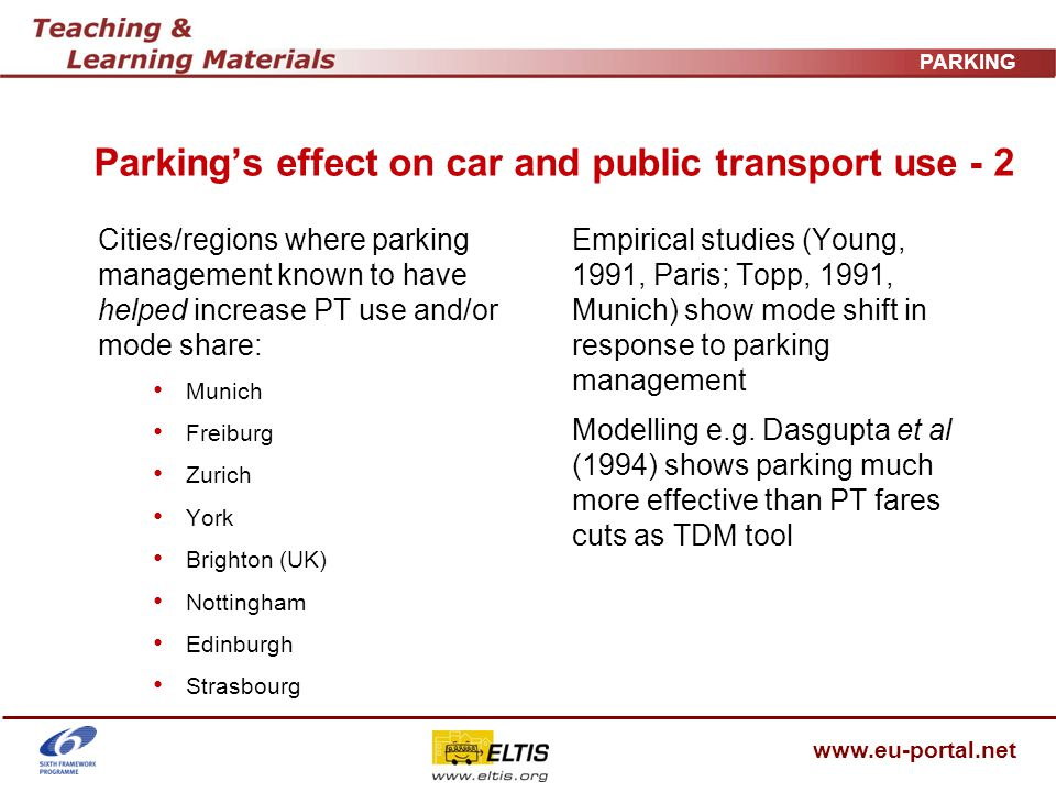 www.eu-portal.net PARKING Parkings effect on car and public transport use - 2 Cities/regions where parking management known to have helped increase PT use and/or mode share: Munich Freiburg Zurich York Brighton (UK) Nottingham Edinburgh Strasbourg Empirical studies (Young, 1991, Paris; Topp, 1991, Munich) show mode shift in response to parking management Modelling e.g.