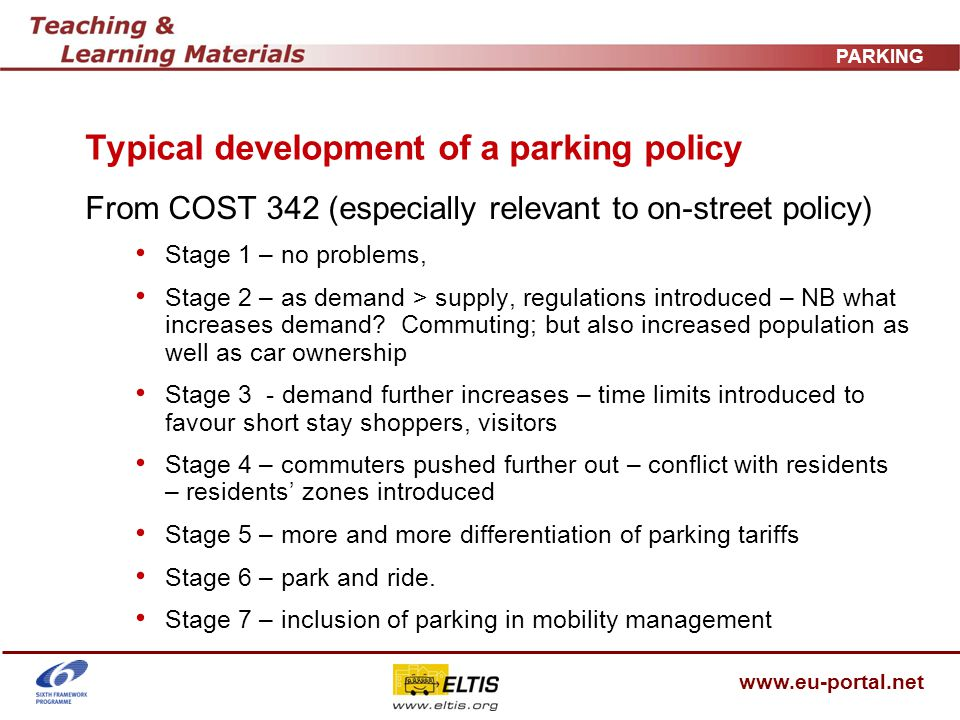 www.eu-portal.net PARKING Typical development of a parking policy From COST 342 (especially relevant to on-street policy) Stage 1 – no problems, Stage 2 – as demand > supply, regulations introduced – NB what increases demand.