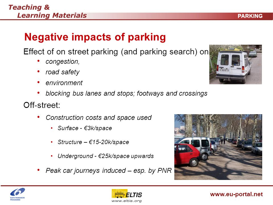 www.eu-portal.net PARKING Negative impacts of parking Effect of on street parking (and parking search) on: congestion, road safety environment blocking bus lanes and stops; footways and crossings Off-street: Construction costs and space used Surface - 3k/space Structure – 15-20k/space Underground - 25k/space upwards Peak car journeys induced – esp.