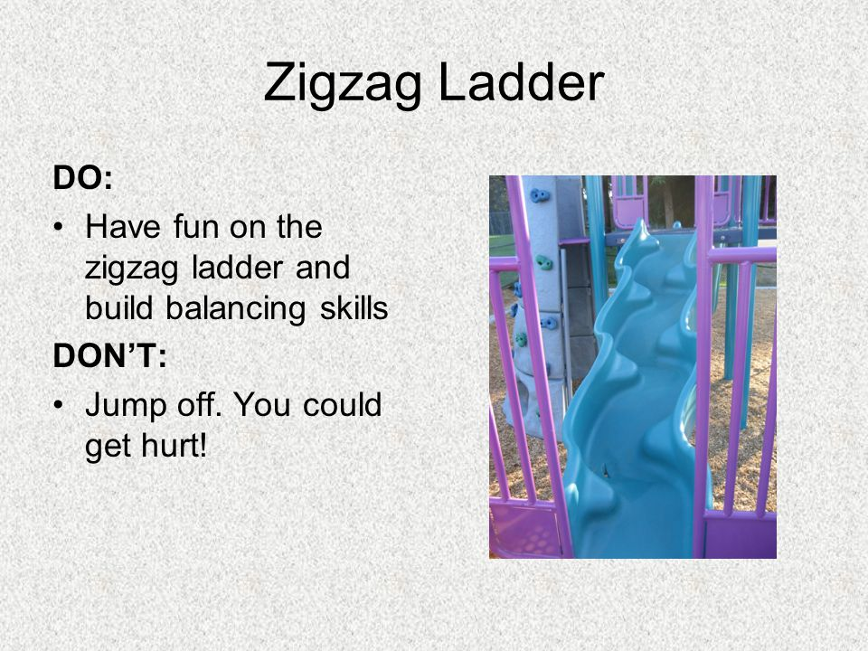 Zigzag Ladder DO: Have fun on the zigzag ladder and build balancing skills DONT: Jump off.