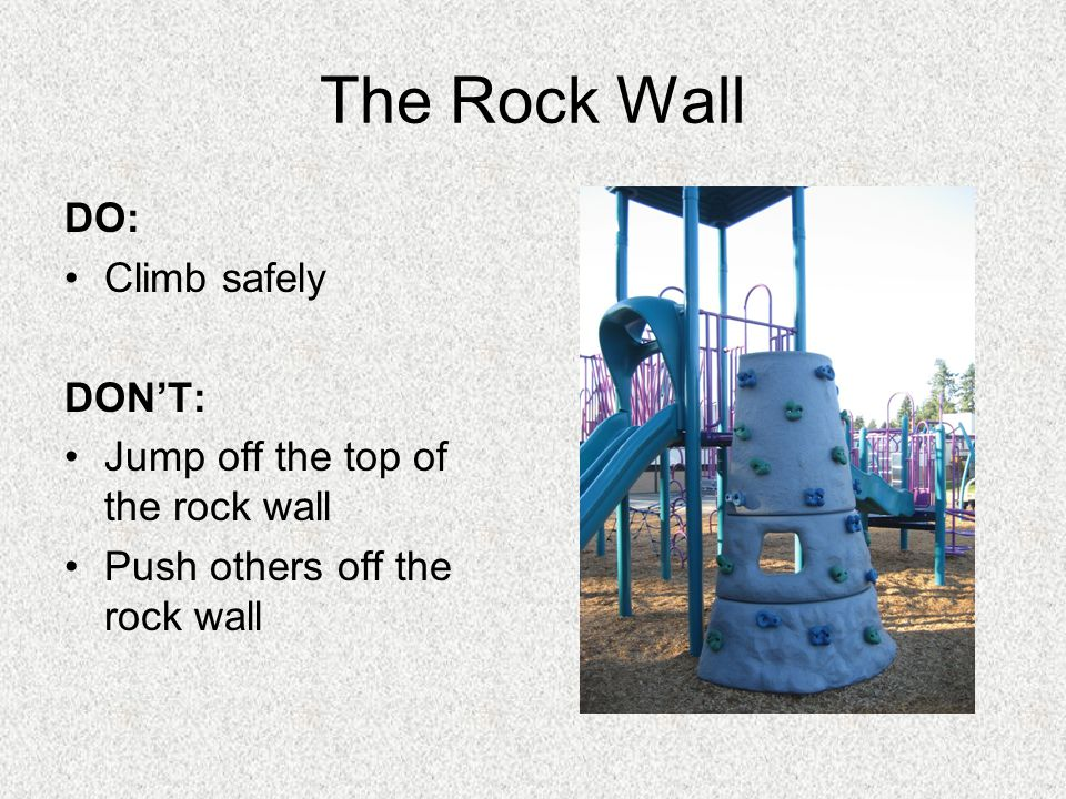 The Rock Wall DO: Climb safely DONT: Jump off the top of the rock wall Push others off the rock wall