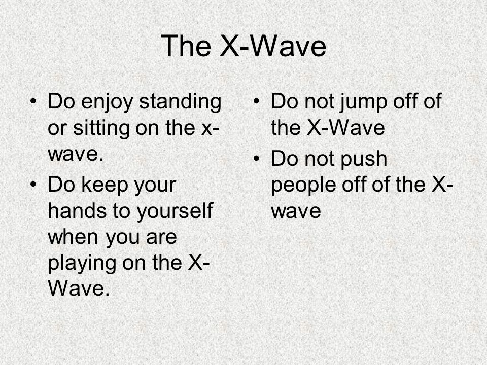 The X-Wave Do enjoy standing or sitting on the x- wave. Do keep your hands to yourself when you are playing on the X- Wave. Do not jump off of the X-W