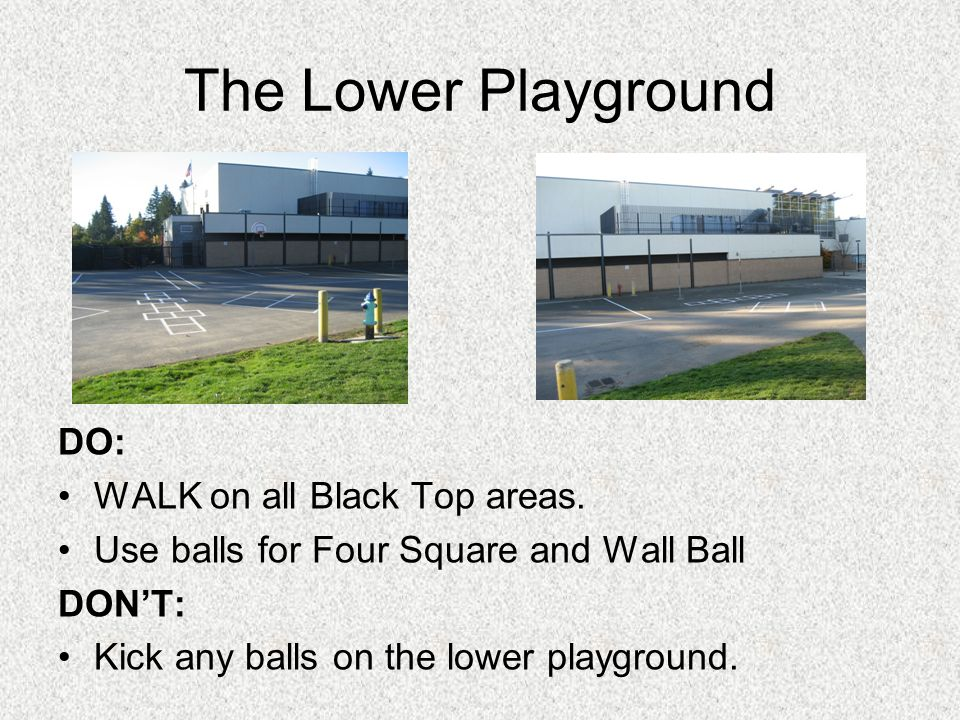 The Lower Playground DO: WALK on all Black Top areas. Use balls for Four Square and Wall Ball DONT: Kick any balls on the lower playground.